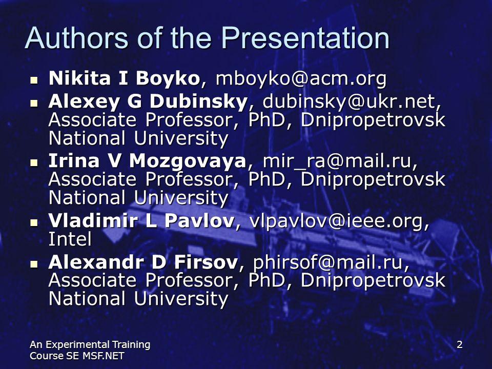 An Experimental Training Course SE MSF.NET 2 Authors of the Presentation Nikita I Boyko, mboyko@acm.org Nikita I Boyko, mboyko@acm.org Alexey G Dubins