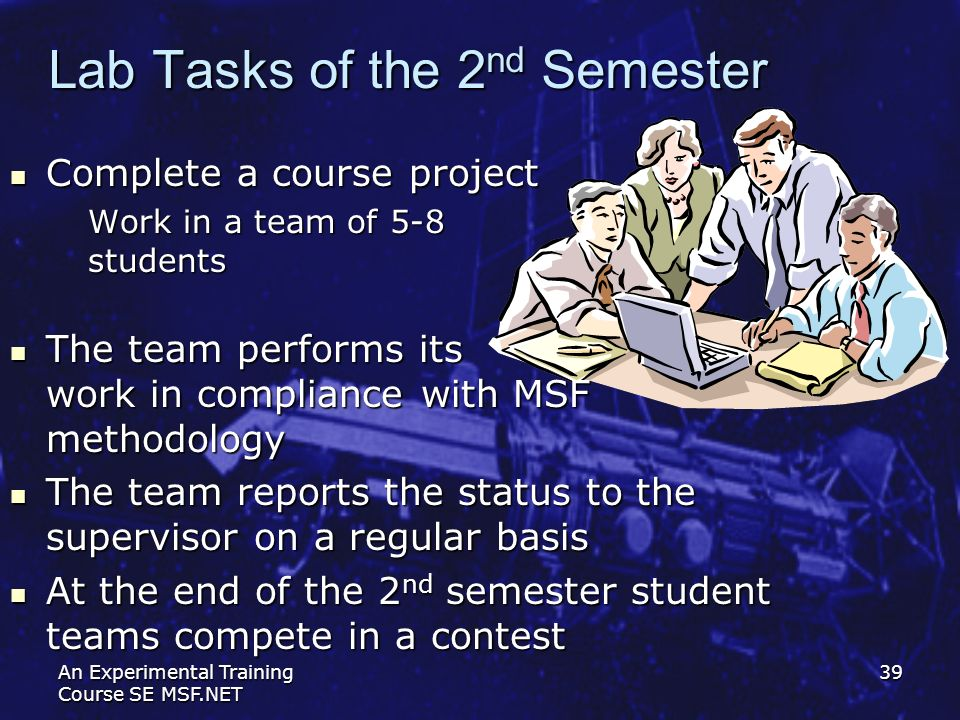 An Experimental Training Course SE MSF.NET 39 Lab Tasks of the 2 nd Semester Complete a course project Complete a course project Work in a team of 5-8