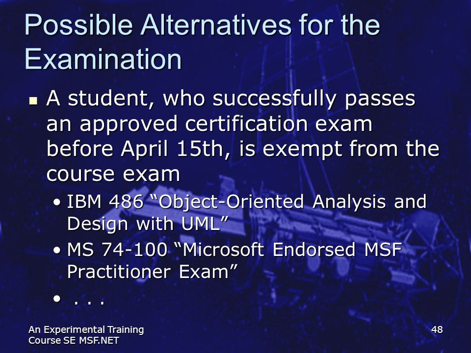 An Experimental Training Course SE MSF.NET 48 Possible Alternatives for the Examination A student, who successfully passes an approved certification e