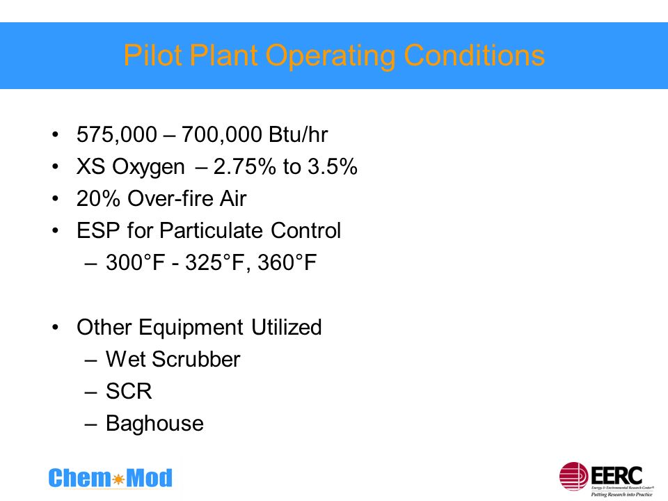Pilot Plant Operating Conditions 575,000 – 700,000 Btu/hr XS Oxygen – 2.75% to 3.5% 20% Over-fire Air ESP for Particulate Control –300°F - 325°F, 360°
