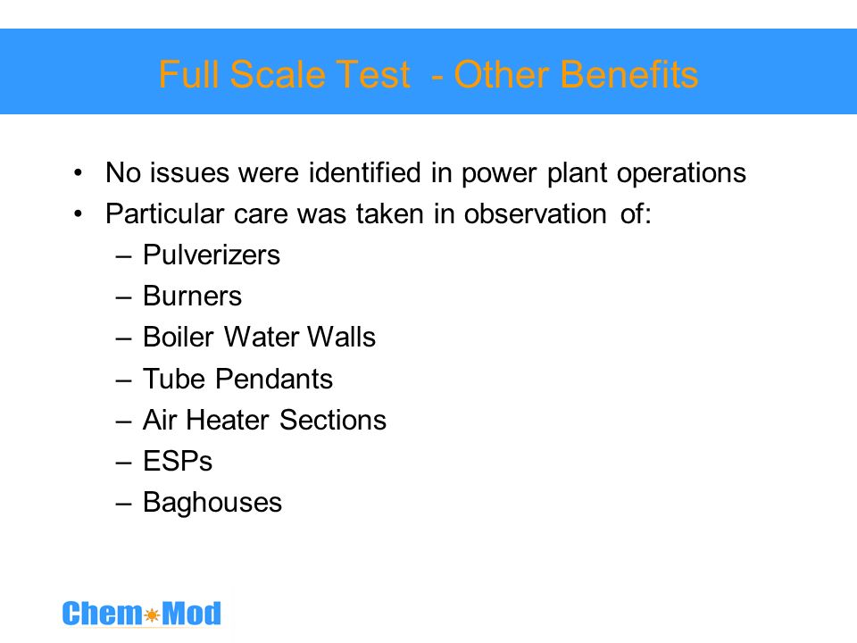 Full Scale Test - Other Benefits No issues were identified in power plant operations Particular care was taken in observation of: –Pulverizers –Burner