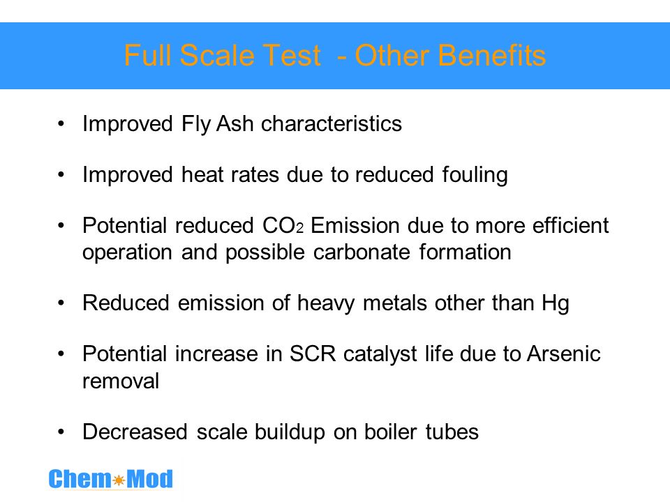 Full Scale Test - Other Benefits Improved Fly Ash characteristics Improved heat rates due to reduced fouling Potential reduced CO 2 Emission due to mo