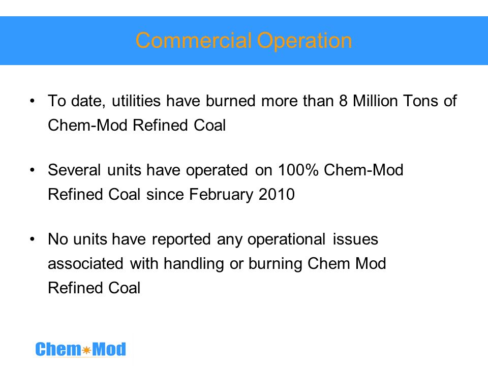 Commercial Operation To date, utilities have burned more than 8 Million Tons of Chem-Mod Refined Coal Several units have operated on 100% Chem-Mod Ref