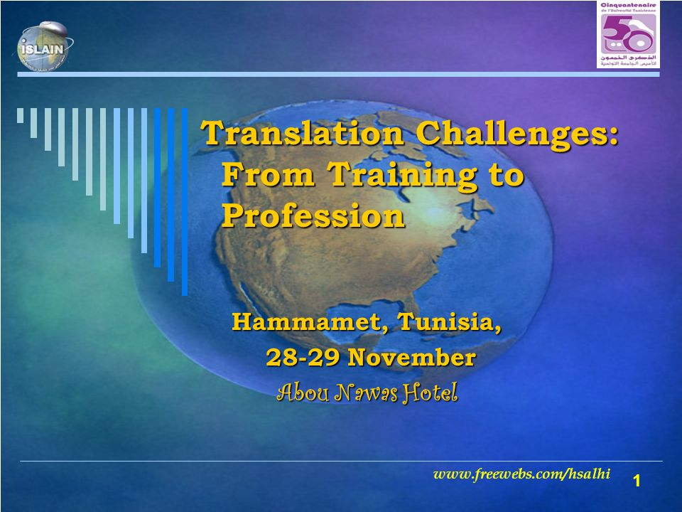 1 Translation Challenges: From Training to Profession Hammamet, Tunisia, 28-29 November 28-29 November Abou Nawas Hotel www.freewebs.com/hsalhi