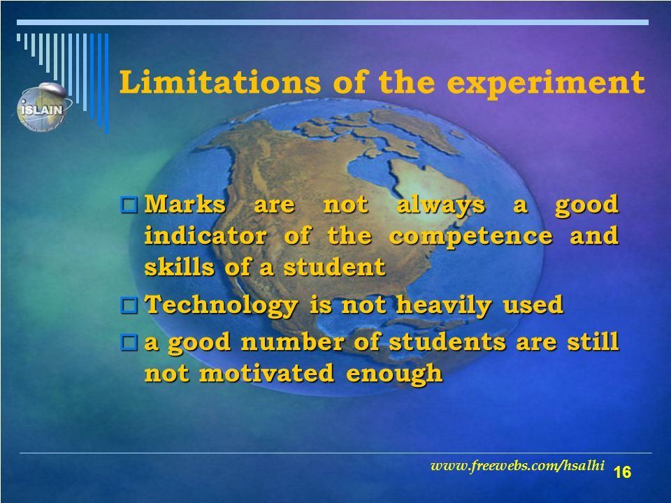 16 Limitations of the experiment Marks are not always a good indicator of the competence and skills of a student Marks are not always a good indicator of the competence and skills of a student Technology is not heavily used Technology is not heavily used a good number of students are still not motivated enough a good number of students are still not motivated enough www.freewebs.com/hsalhi