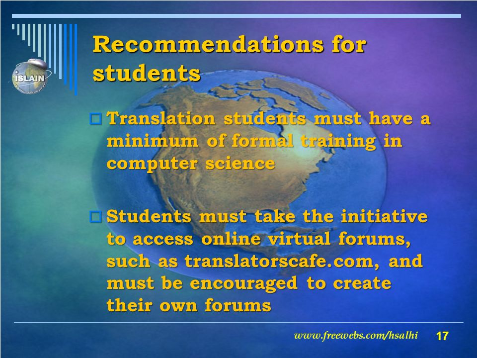17 Recommendations for students Translation students must have a minimum of formal training in computer science Translation students must have a minimum of formal training in computer science Students must take the initiative to access online virtual forums, such as translatorscafe.com, and must be encouraged to create their own forums Students must take the initiative to access online virtual forums, such as translatorscafe.com, and must be encouraged to create their own forums www.freewebs.com/hsalhi