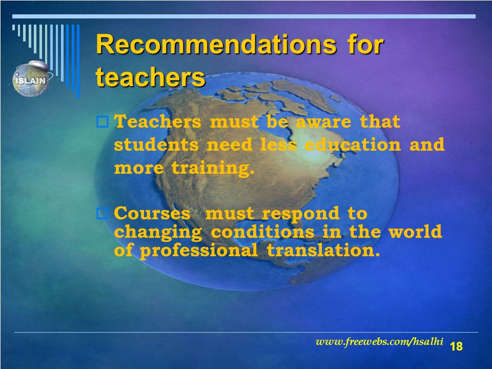 18 Recommendations for teachers Teachers must be aware that students need less education and more training.