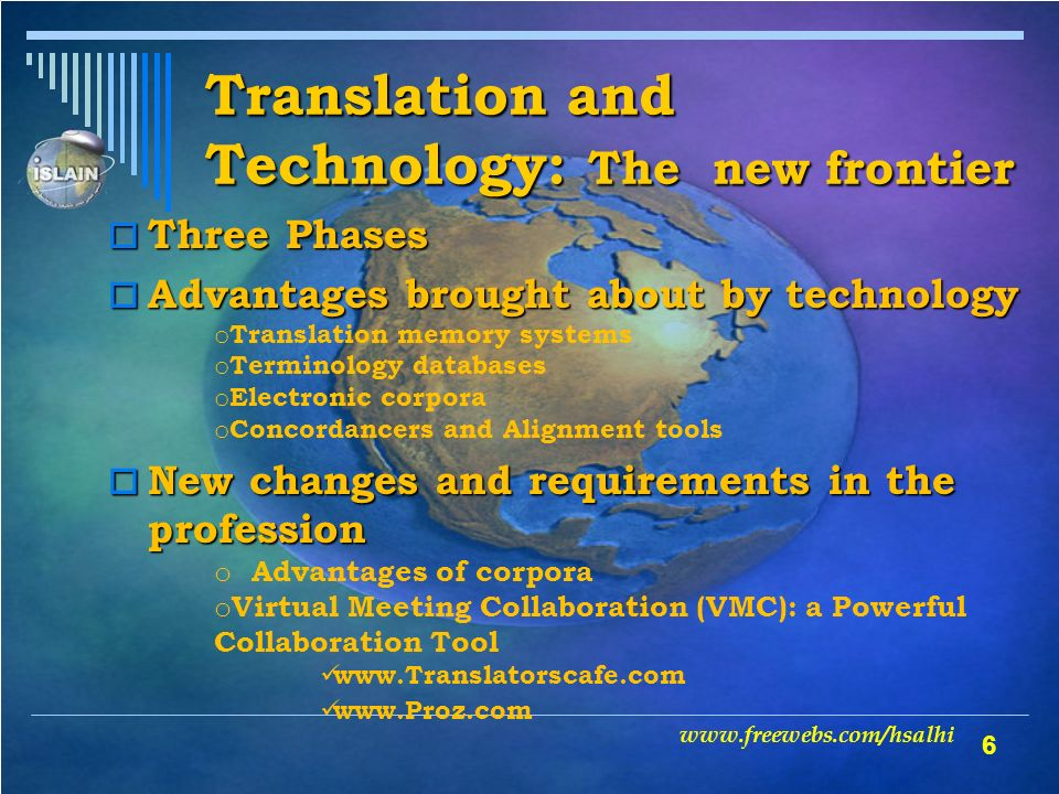 6 Translation and Technology: The new frontier www.freewebs.com/hsalhi Three Phases Three Phases Advantages brought about by technology Advantages brought about by technology o Translation memory systems o Terminology databases o Electronic corpora o Concordancers and Alignment tools New changes and requirements in the profession New changes and requirements in the profession o Advantages of corpora o Virtual Meeting Collaboration (VMC): a Powerful Collaboration Tool www.Translatorscafe.com www.Proz.com