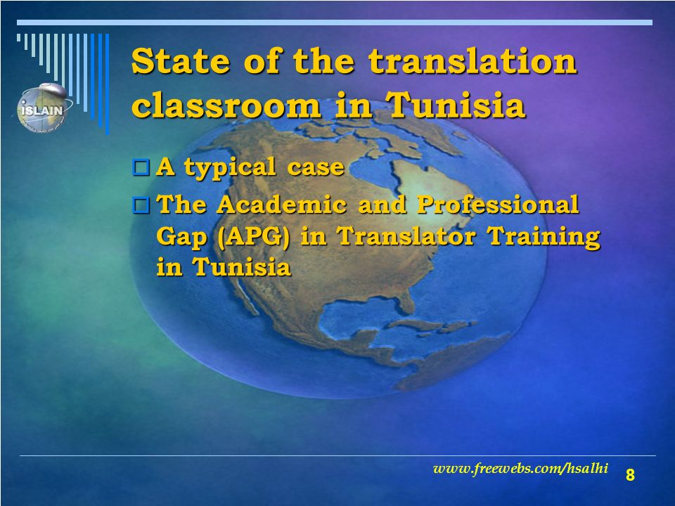 8 State of the translation classroom in Tunisia A typical case A typical case The Academic and Professional Gap (APG) in Translator Training in Tunisia The Academic and Professional Gap (APG) in Translator Training in Tunisia www.freewebs.com/hsalhi
