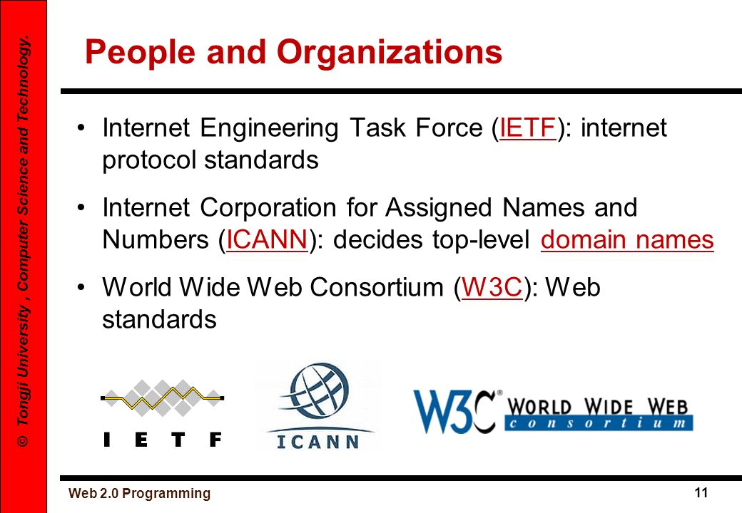 Web 2.0 Programming 11 © Tongji University, Computer Science and Technology. People and Organizations Internet Engineering Task Force (IETF): internet