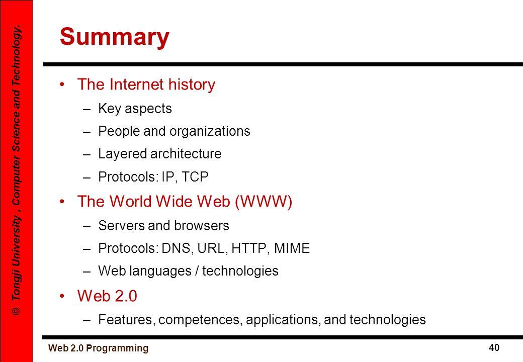 Web 2.0 Programming 40 © Tongji University, Computer Science and Technology. Summary The Internet history –Key aspects –People and organizations –Laye