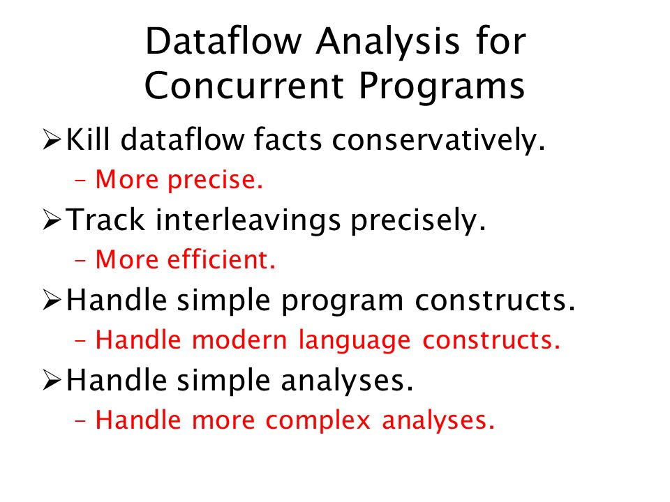 Dataflow Analysis for Concurrent Programs Kill dataflow facts conservatively. –More precise. Track interleavings precisely. –More efficient. Handle si