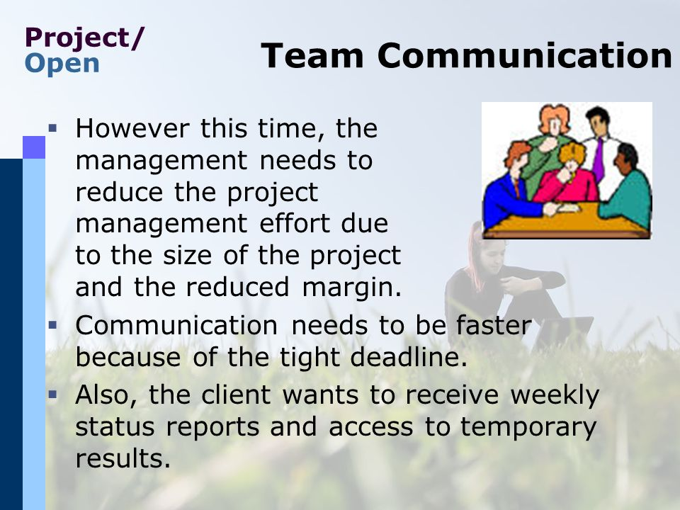 Project/ Open Centralized Communication To improve communication, a common file space with all important documents is shared by all team members Bulletin boards (discussions) allow for a free flow of information Provider (you) Client C-PM C1 P1 C3 C2 P-PM P3 F1 P2 F2 F3 F4 F5