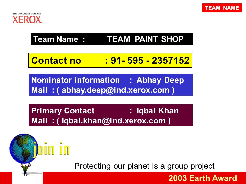 Protecting our planet is a group project 2003 Earth Award Team Name : TEAM PAINT SHOP Contact no: 91- 595 - 2357152 Primary Contact: Iqbal Khan Mail : ( Iqbal.khan@ind.xerox.com ) TEAM NAME Nominator information: Abhay Deep Mail : ( abhay.deep@ind.xerox.com )