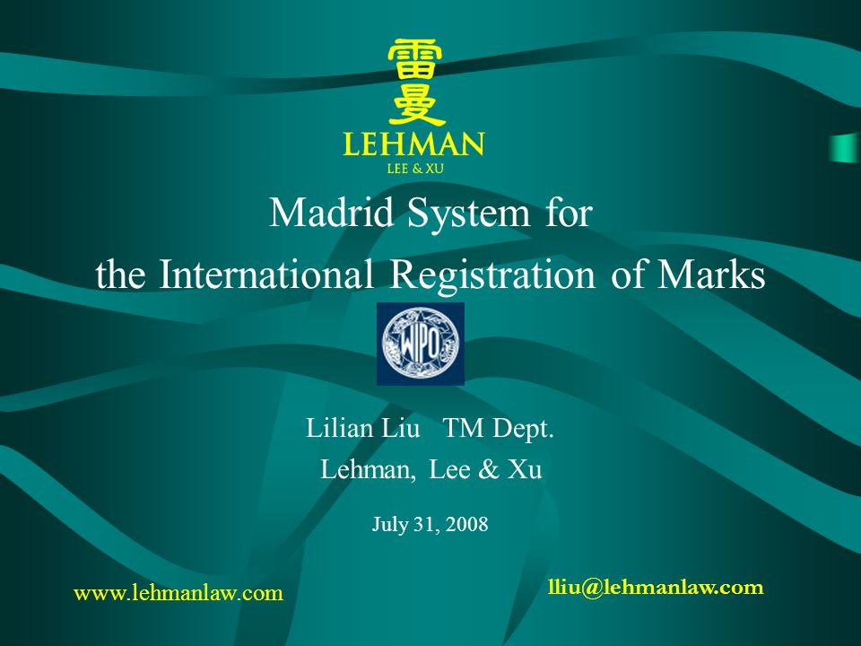 Madrid System for the International Registration of Marks Lilian Liu TM Dept. Lehman, Lee & Xu July 31, 2008 lliu@lehmanlaw.com www.lehmanlaw.com