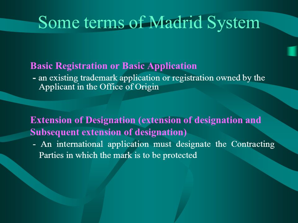 Some terms of Madrid System Basic Registration or Basic Application - an existing trademark application or registration owned by the Applicant in the Office of Origin Extension of Designation (extension of designation and Subsequent extension of designation) - An international application must designate the Contracting Parties in which the mark is to be protected