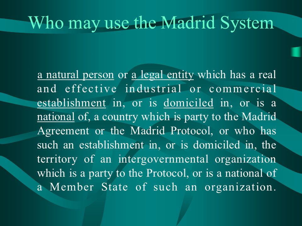 Who may use the Madrid System a natural person or a legal entity which has a real and effective industrial or commercial establishment in, or is domiciled in, or is a national of, a country which is party to the Madrid Agreement or the Madrid Protocol, or who has such an establishment in, or is domiciled in, the territory of an intergovernmental organization which is a party to the Protocol, or is a national of a Member State of such an organization.