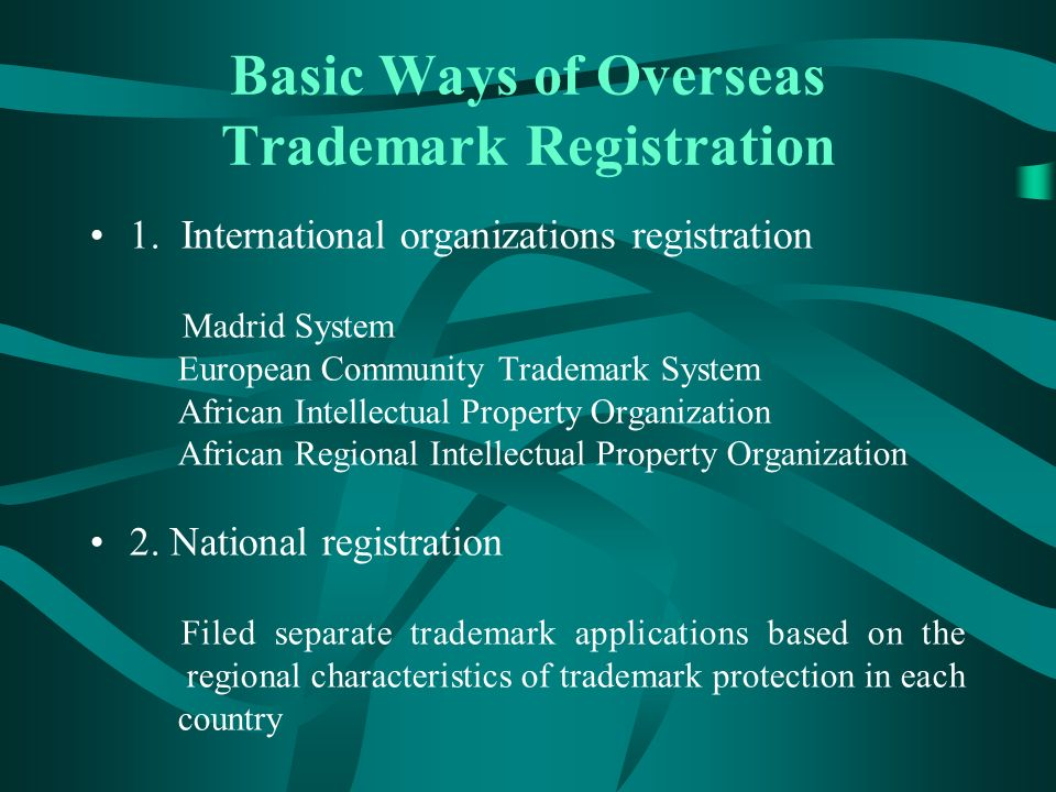 Basic Ways of Overseas Trademark Registration 1. International organizations registration Madrid System European Community Trademark System African In