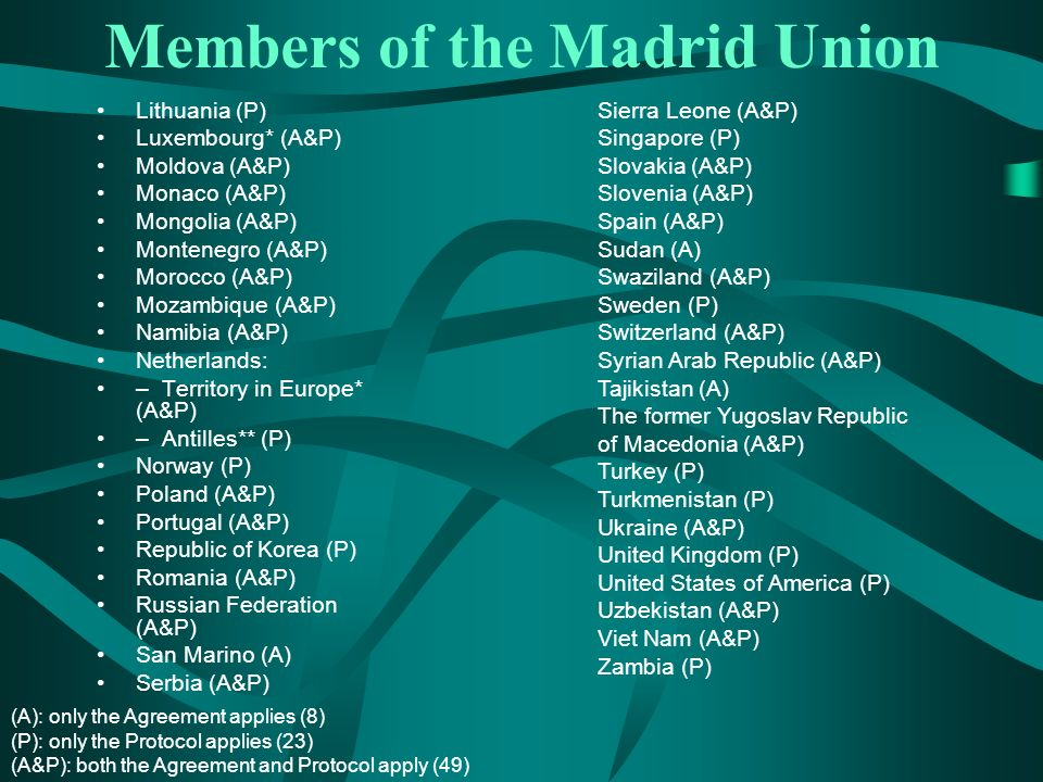 Members of the Madrid Union Lithuania (P) Luxembourg* (A&P) Moldova (A&P) Monaco (A&P) Mongolia (A&P) Montenegro (A&P) Morocco (A&P) Mozambique (A&P) Namibia (A&P) Netherlands: – Territory in Europe* (A&P) – Antilles** (P) Norway (P) Poland (A&P) Portugal (A&P) Republic of Korea (P) Romania (A&P) Russian Federation (A&P) San Marino (A) Serbia (A&P) Sierra Leone (A&P) Singapore (P) Slovakia (A&P) Slovenia (A&P) Spain (A&P) Sudan (A) Swaziland (A&P) Sweden (P) Switzerland (A&P) Syrian Arab Republic (A&P) Tajikistan (A) The former Yugoslav Republic of Macedonia (A&P) Turkey (P) Turkmenistan (P) Ukraine (A&P) United Kingdom (P) United States of America (P) Uzbekistan (A&P) Viet Nam (A&P) Zambia (P) (A): only the Agreement applies (8) (P): only the Protocol applies (23) (A&P): both the Agreement and Protocol apply (49)
