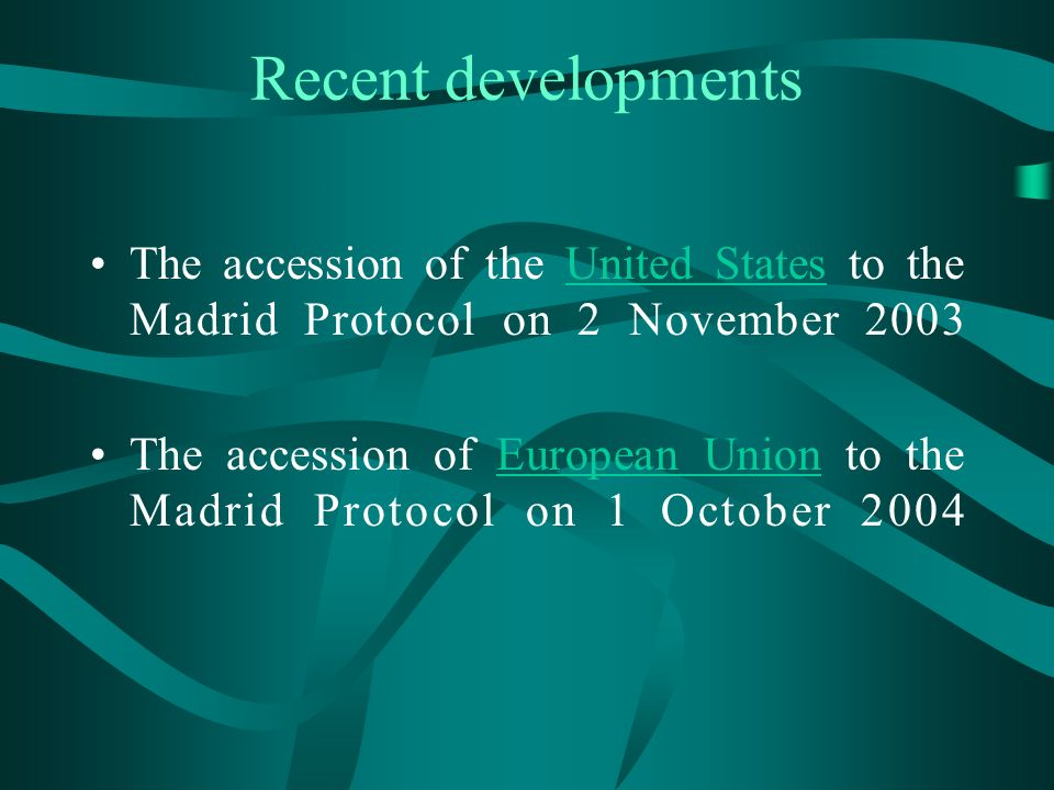 Recent developments The accession of the United States to the Madrid Protocol on 2 November 2003United States The accession of European Union to the Madrid Protocol on 1 October 2004European Union