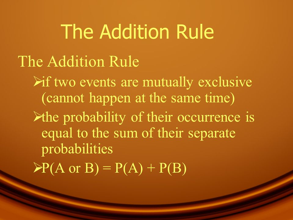 The Addition Rule if two events are mutually exclusive (cannot happen at the same time) the probability of their occurrence is equal to the sum of the