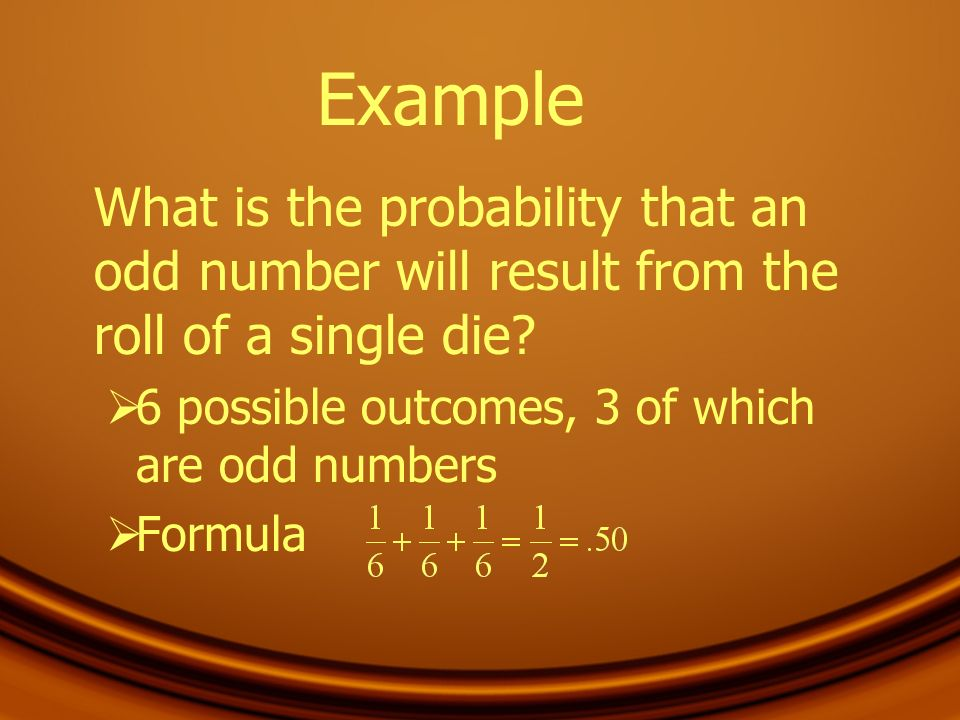 Example What is the probability that an odd number will result from the roll of a single die? 6 possible outcomes, 3 of which are odd numbers Formula