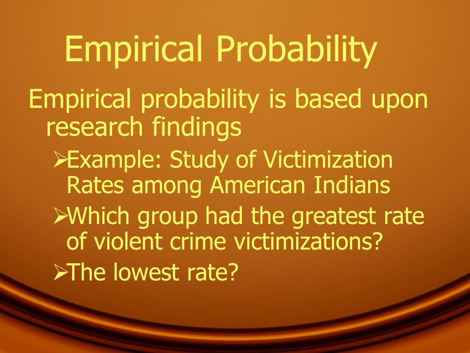 Empirical Probability Empirical probability is based upon research findings Example: Study of Victimization Rates among American Indians Which group h