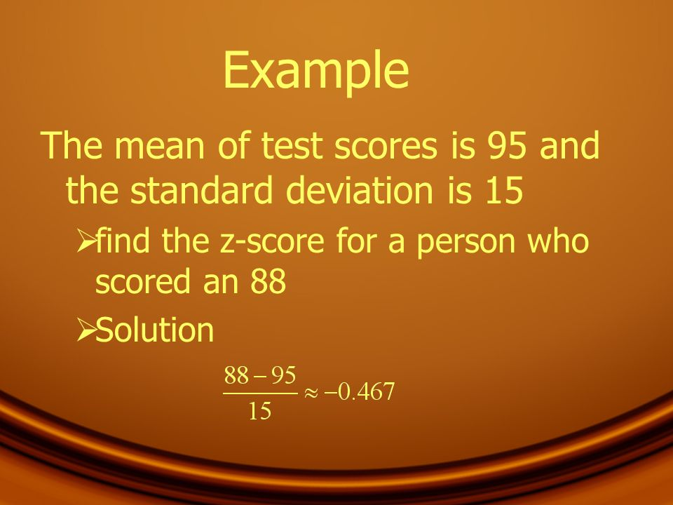 Example The mean of test scores is 95 and the standard deviation is 15 find the z-score for a person who scored an 88 Solution
