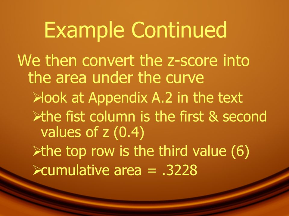 Example Continued We then convert the z-score into the area under the curve look at Appendix A.2 in the text the fist column is the first & second val