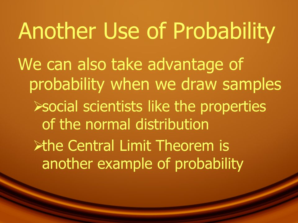 Another Use of Probability We can also take advantage of probability when we draw samples social scientists like the properties of the normal distribu