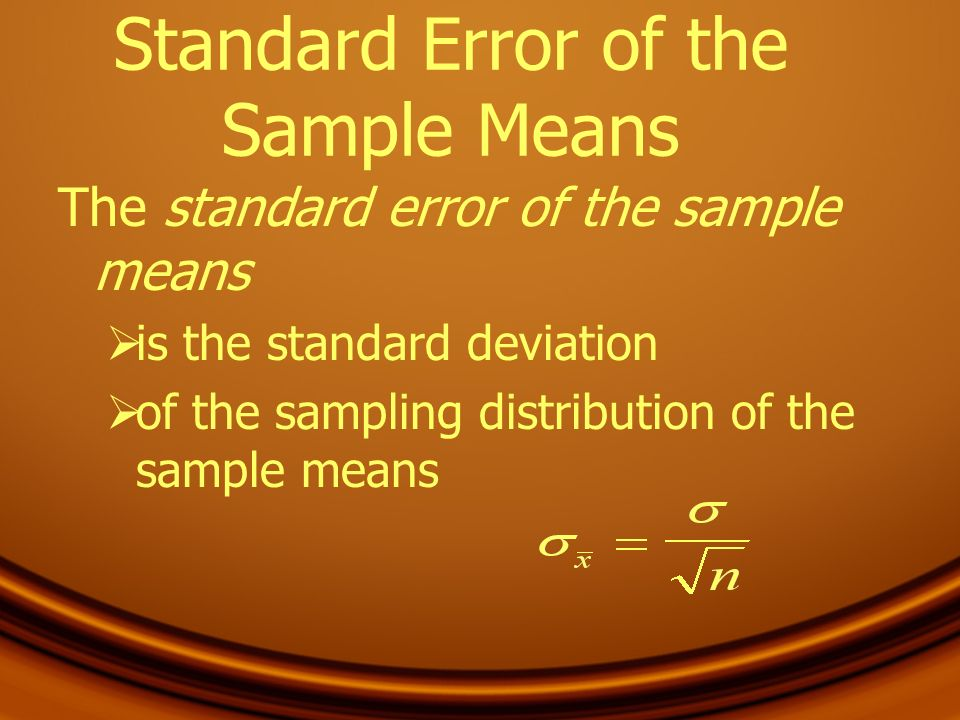 Standard Error of the Sample Means The standard error of the sample means is the standard deviation of the sampling distribution of the sample means