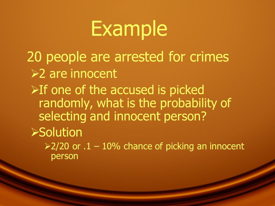 Example 20 people are arrested for crimes 2 are innocent If one of the accused is picked randomly, what is the probability of selecting and innocent p