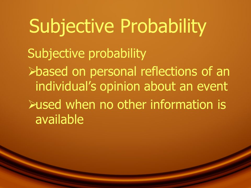 Subjective Probability Subjective probability based on personal reflections of an individuals opinion about an event used when no other information is