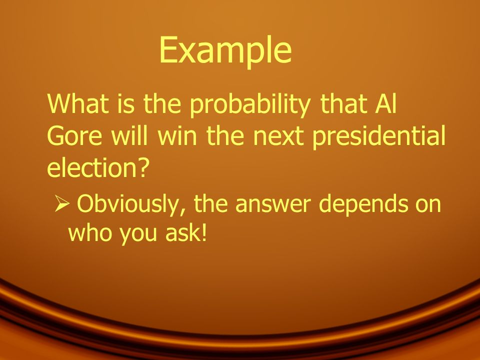 Example What is the probability that Al Gore will win the next presidential election? Obviously, the answer depends on who you ask!