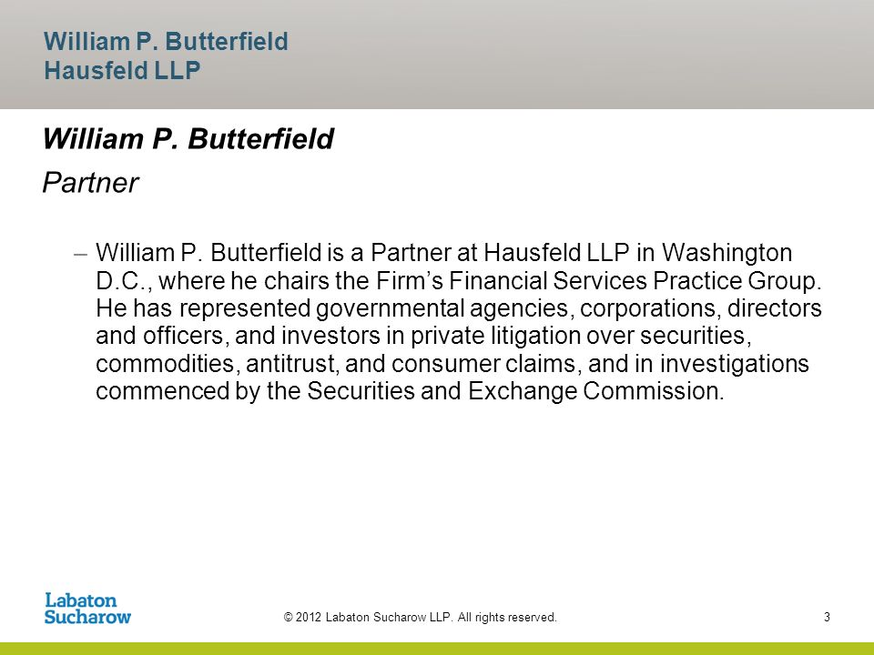 © 2012 Labaton Sucharow LLP. All rights reserved. William P. Butterfield Partner –William P. Butterfield is a Partner at Hausfeld LLP in Washington D.