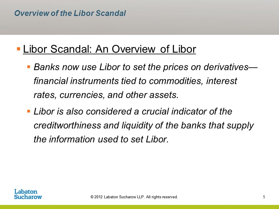 © 2012 Labaton Sucharow LLP. All rights reserved. 5 Overview of the Libor Scandal Libor Scandal: An Overview of Libor Banks now use Libor to set the p