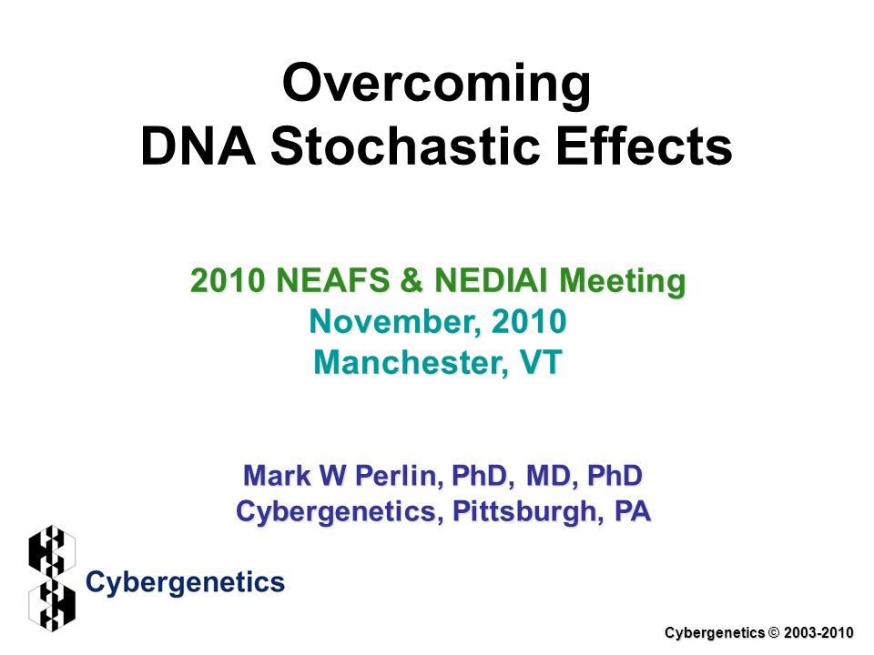 Overcoming DNA Stochastic Effects 2010 NEAFS & NEDIAI Meeting November, 2010 Manchester, VT Mark W Perlin, PhD, MD, PhD Cybergenetics, Pittsburgh, PA Cybergenetics © 2003-2010