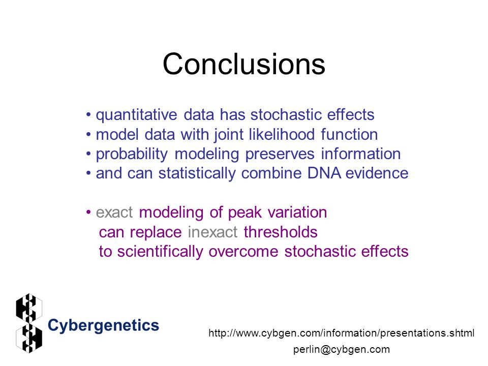 Conclusions quantitative data has stochastic effects model data with joint likelihood function probability modeling preserves information and can statistically combine DNA evidence exact modeling of peak variation can replace inexact thresholds to scientifically overcome stochastic effects http://www.cybgen.com/information/presentations.shtml perlin@cybgen.com