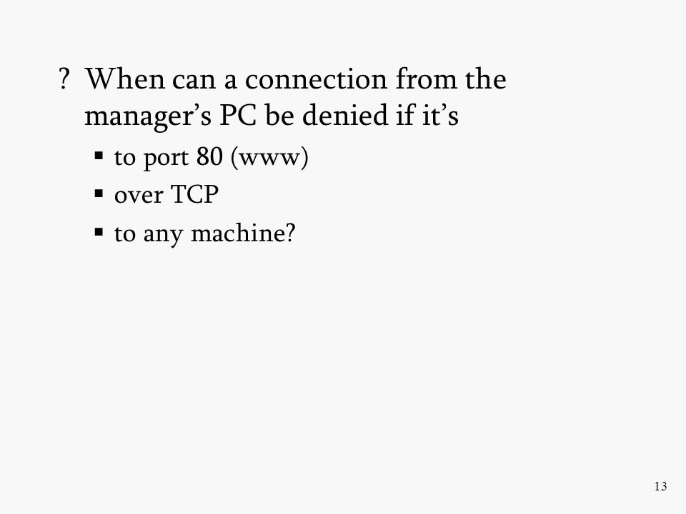 13 ?When can a connection from the managers PC be denied if its to port 80 (www) over TCP to any machine?
