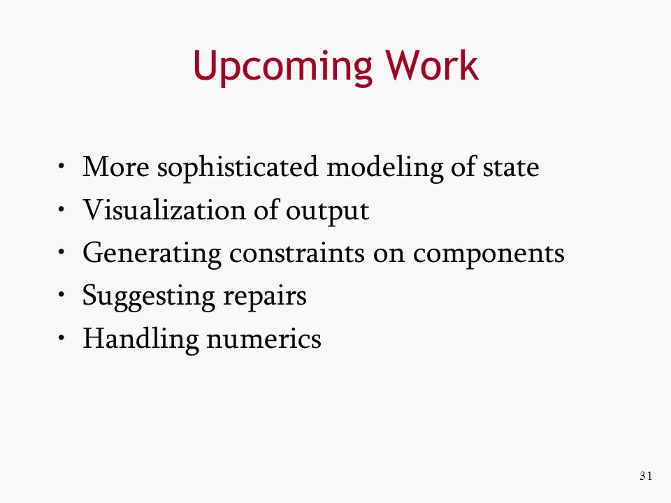 31 Upcoming Work More sophisticated modeling of state Visualization of output Generating constraints on components Suggesting repairs Handling numerics