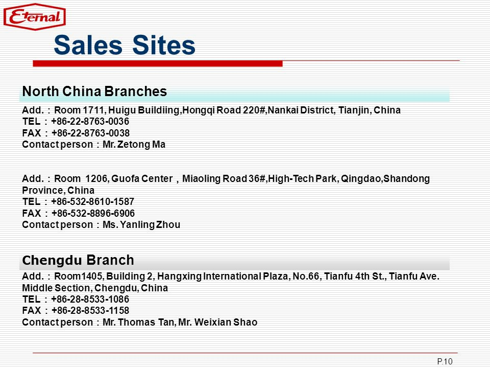 P.10 Sales Sites Add. Room 1711, Huigu Buildiing,Hongqi Road 220#,Nankai District, Tianjin, China TEL +86-22-8763-0036 FAX +86-22-8763-0038 Contact pe
