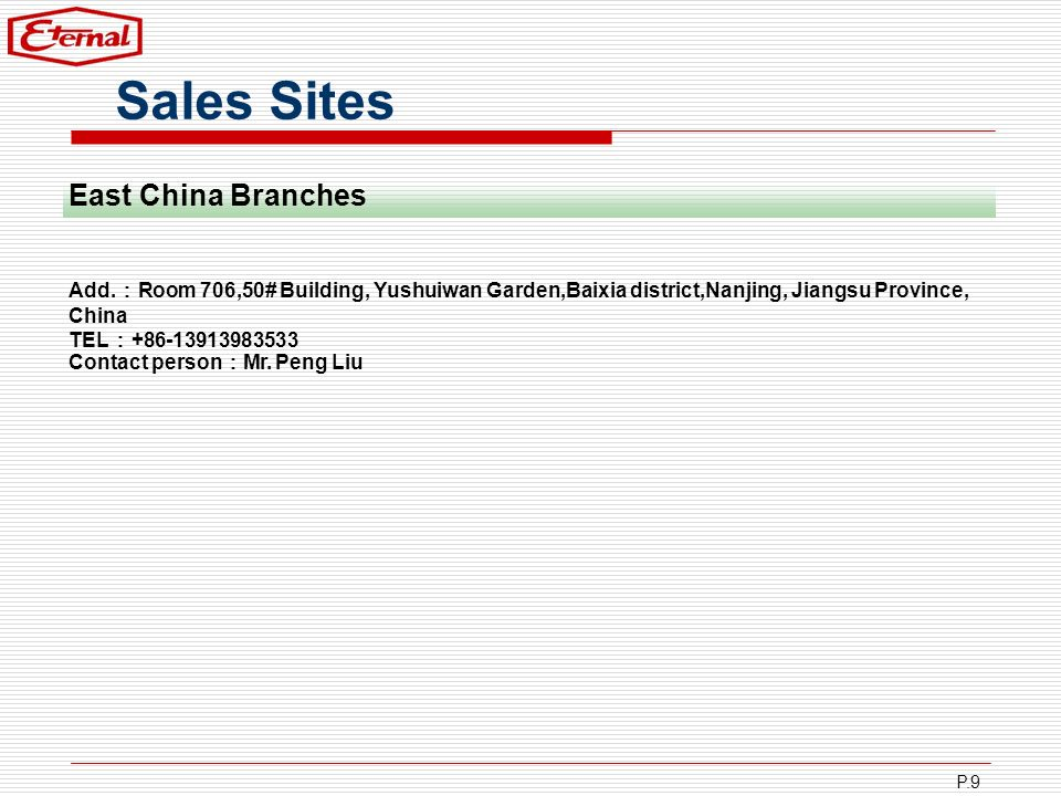 P.9 Sales Sites Add. Room 706,50# Building, Yushuiwan Garden,Baixia district,Nanjing, Jiangsu Province, China TEL +86-13913983533 Contact person Mr. P