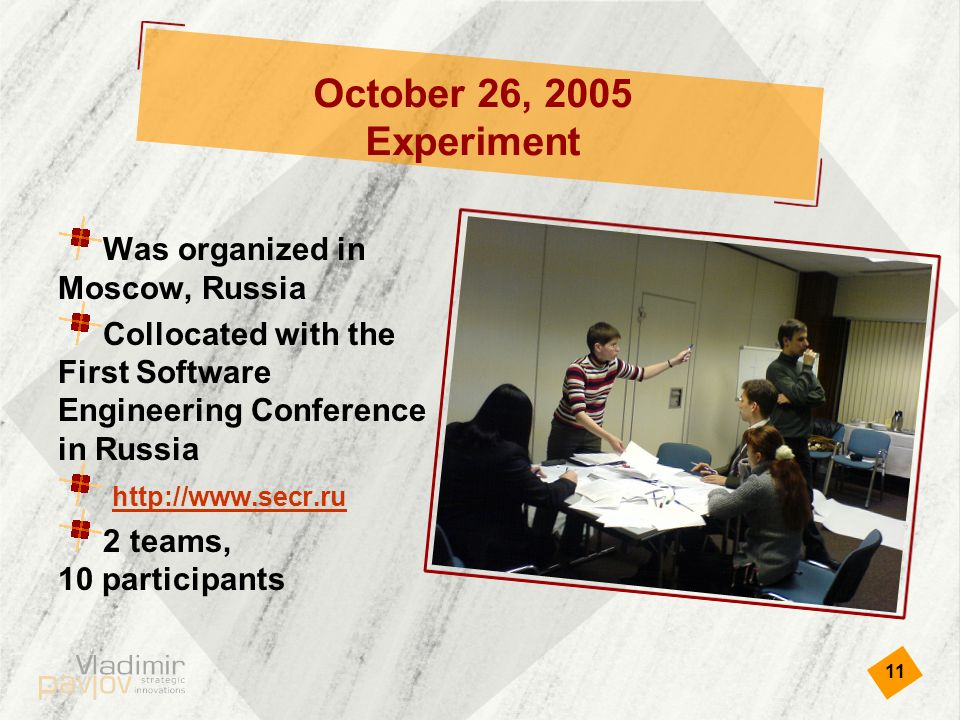 11 October 26, 2005 Experiment Was organized in Moscow, Russia Collocated with the First Software Engineering Conference in Russia   2 teams, 10 participants