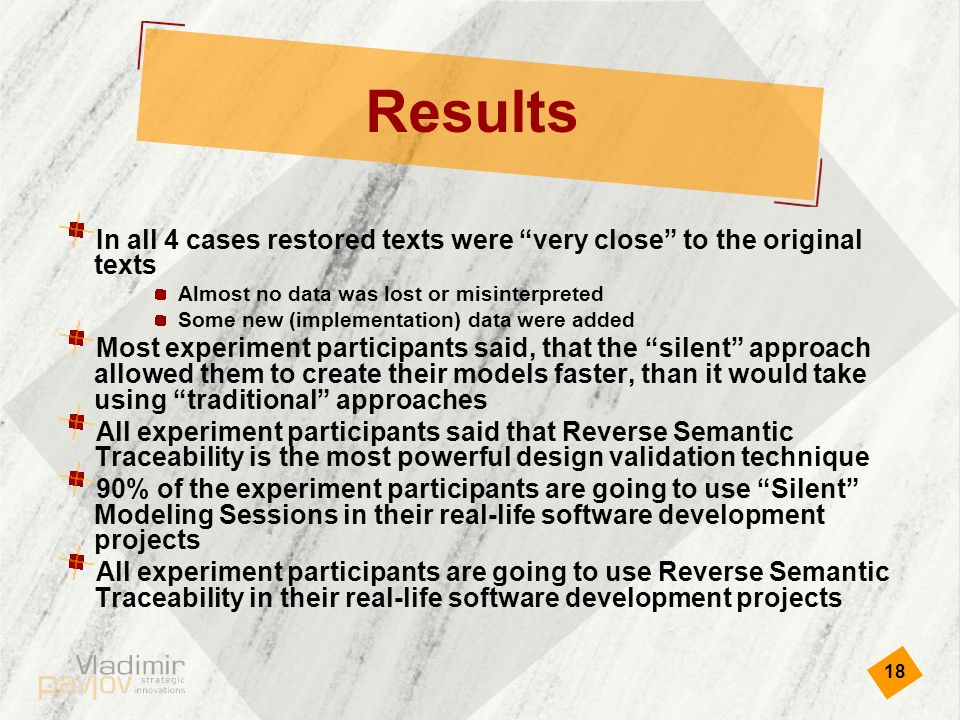 18 Results In all 4 cases restored texts were very close to the original texts Almost no data was lost or misinterpreted Some new (implementation) data were added Most experiment participants said, that the silent approach allowed them to create their models faster, than it would take using traditional approaches All experiment participants said that Reverse Semantic Traceability is the most powerful design validation technique 90% of the experiment participants are going to use Silent Modeling Sessions in their real-life software development projects All experiment participants are going to use Reverse Semantic Traceability in their real-life software development projects