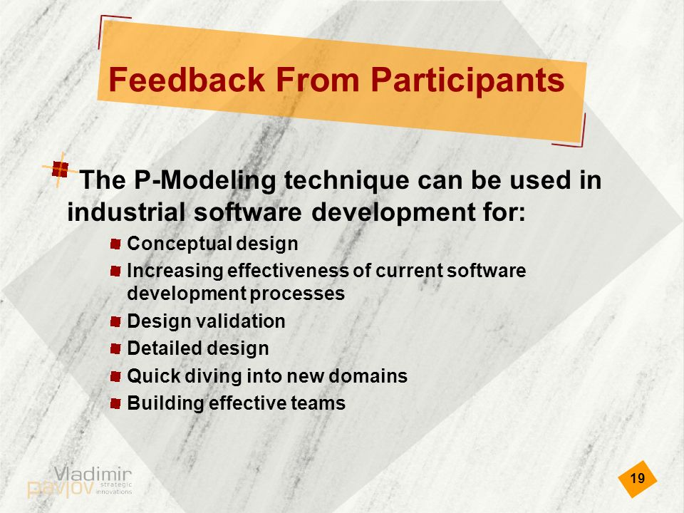19 Feedback From Participants The P-Modeling technique can be used in industrial software development for: Conceptual design Increasing effectiveness of current software development processes Design validation Detailed design Quick diving into new domains Building effective teams