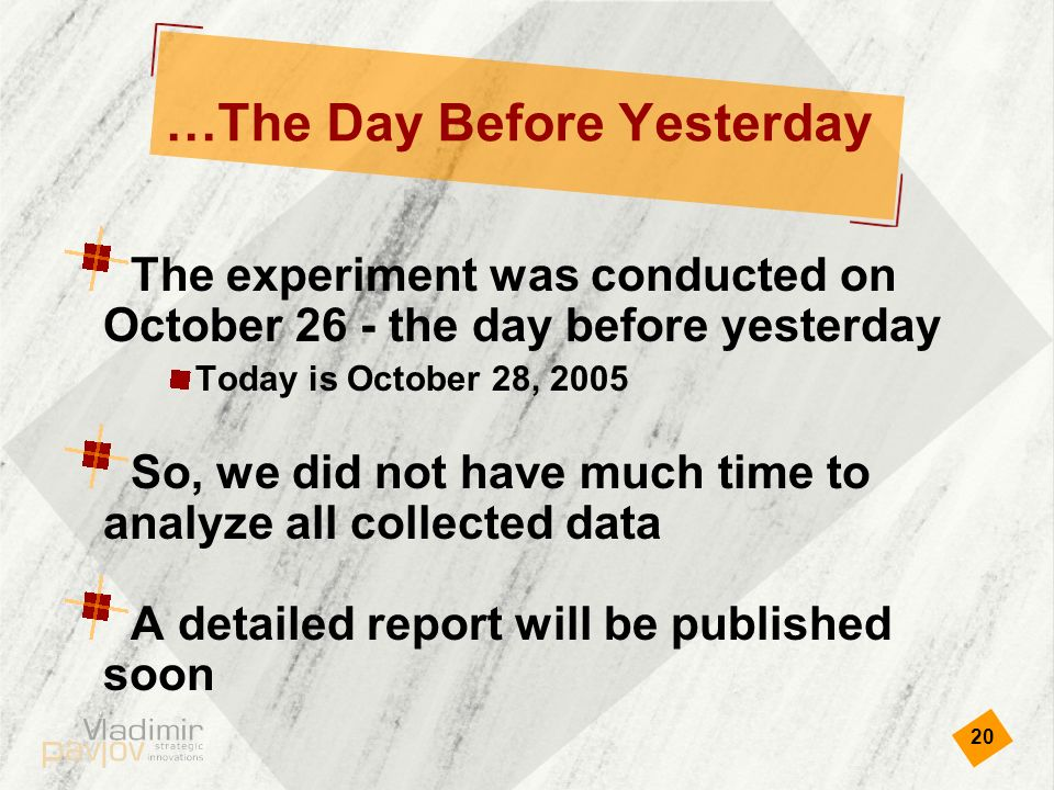 20 …The Day Before Yesterday The experiment was conducted on October 26 - the day before yesterday Today is October 28, 2005 So, we did not have much time to analyze all collected data A detailed report will be published soon