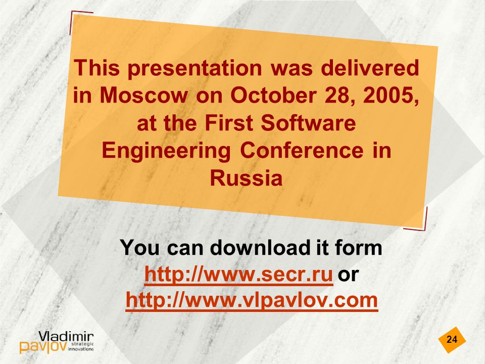 24 This presentation was delivered in Moscow on October 28, 2005, at the First Software Engineering Conference in Russia You can download it form   or