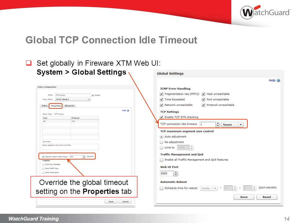 Set globally in Fireware XTM Web UI: System > Global Settings Global TCP Connection Idle Timeout 14WatchGuard Training Override the global timeout setting on the Properties tab