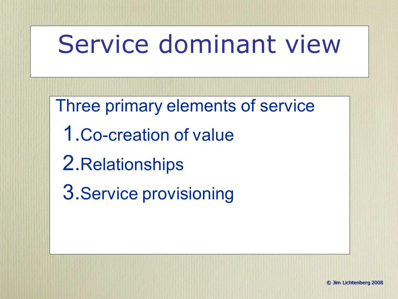 © Jim Lichtenberg 2008 © Jim Lichtenberg 2008 Service dominant view Three primary elements of service 1.