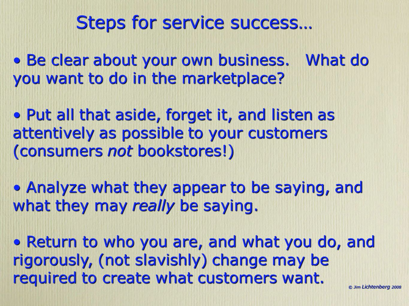 © Jim Lichtenberg 2008 Steps for service success… Be clear about your own business. What do you want to do in the marketplace? Be clear about your own
